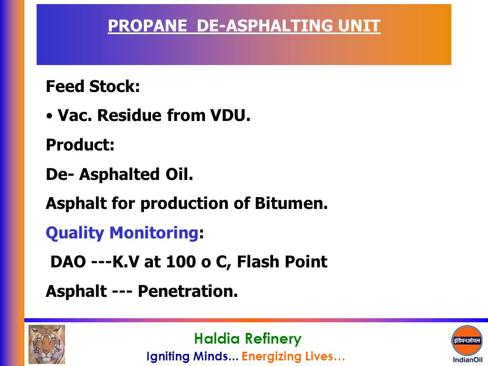 Igniting Minds... Energizing Lives… Haldia Refinery PROPANE DE-ASPHALTING UNIT Feed Stock: Vac. Residue from VDU. Product: De- Asphalted Oil. Asphalt