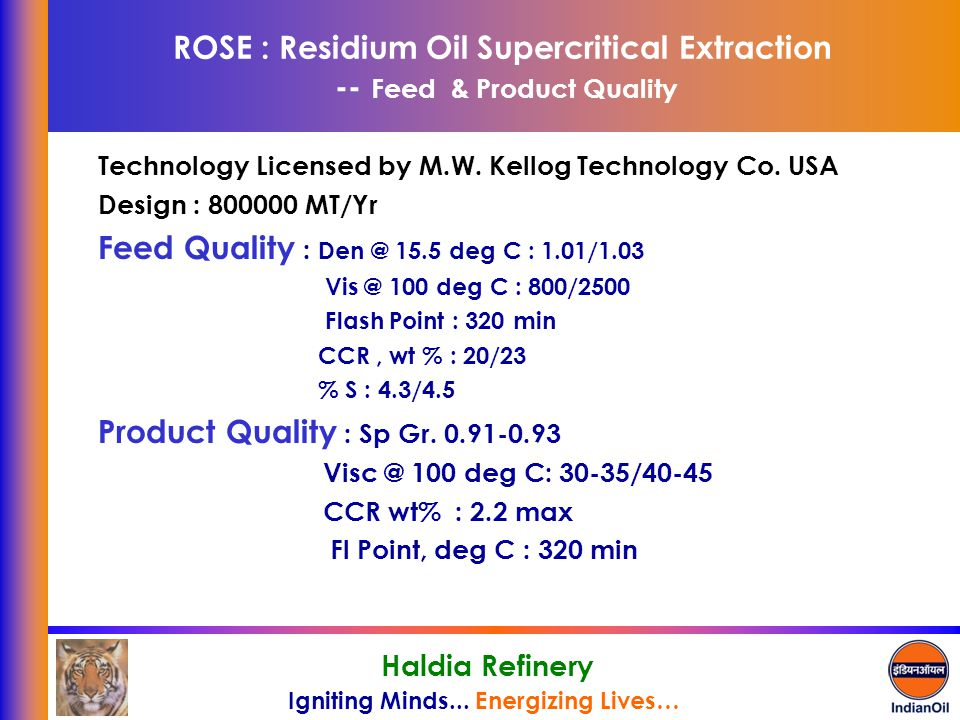 Igniting Minds... Energizing Lives… Haldia Refinery ROSE : Residium Oil Supercritical Extraction -- Feed & Product Quality Technology Licensed by M.W.