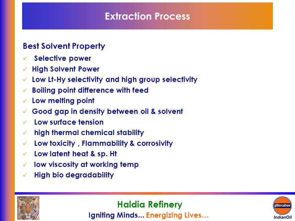 Igniting Minds... Energizing Lives… Haldia Refinery Extraction Process Best Solvent Property Selective power High Solvent Power Low Lt-Hy selectivity