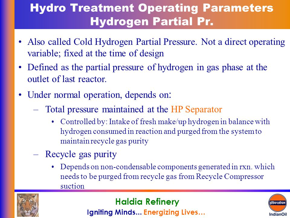 Igniting Minds... Energizing Lives… Haldia Refinery Hydro Treatment Operating Parameters Hydrogen Partial Pr. Also called Cold Hydrogen Partial Pressu
