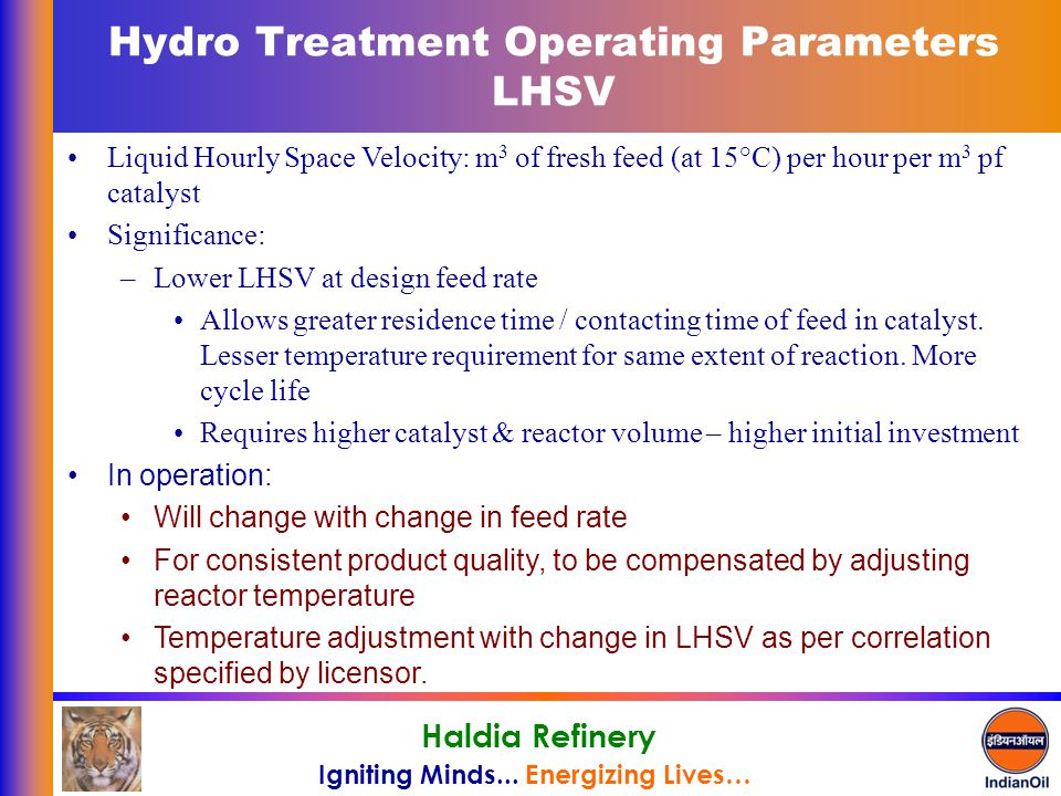 Igniting Minds... Energizing Lives… Haldia Refinery Hydro Treatment Operating Parameters LHSV Liquid Hourly Space Velocity: m 3 of fresh feed (at 15°C