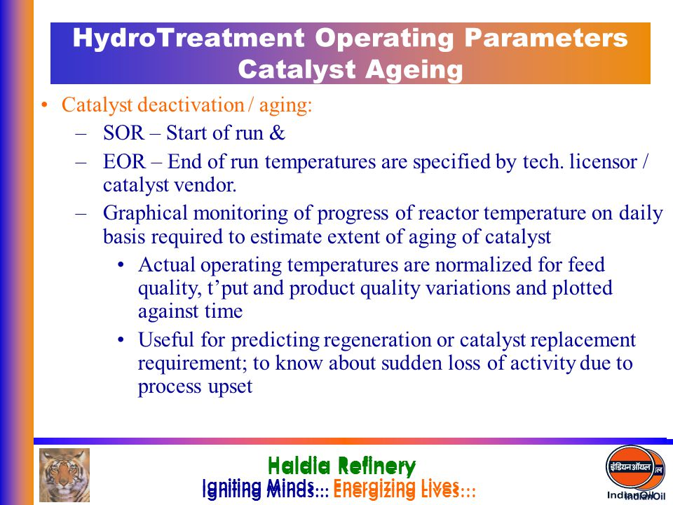 Igniting Minds... Energizing Lives… Haldia Refinery Igniting Minds... Energizing Lives… Haldia Refinery HydroTreatment Operating Parameters Catalyst A