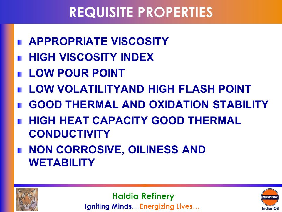 Igniting Minds... Energizing Lives… Haldia Refinery REQUISITE PROPERTIES APPROPRIATE VISCOSITY HIGH VISCOSITY INDEX LOW POUR POINT LOW VOLATILITYAND H