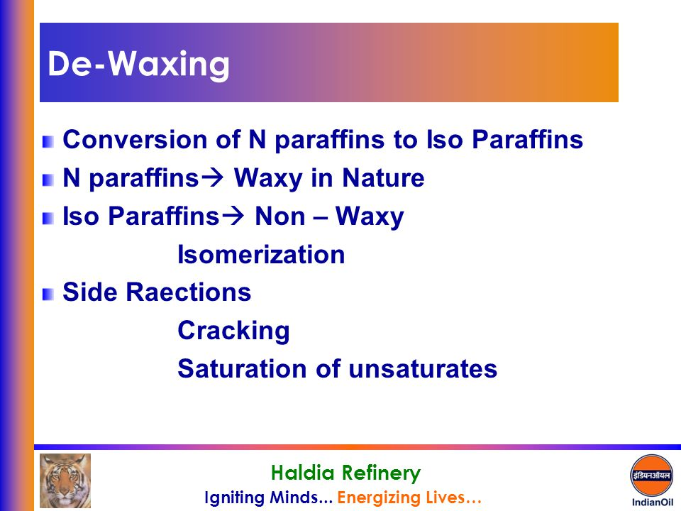 Igniting Minds... Energizing Lives… Haldia Refinery De-Waxing Conversion of N paraffins to Iso Paraffins N paraffins  Waxy in Nature Iso Paraffins 