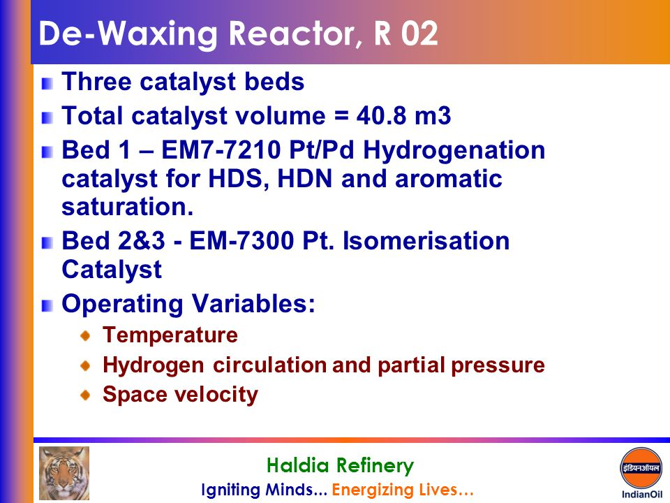 Igniting Minds... Energizing Lives… Haldia Refinery De-Waxing Reactor, R 02 Three catalyst beds Total catalyst volume = 40.8 m3 Bed 1 – EM7-7210 Pt/Pd