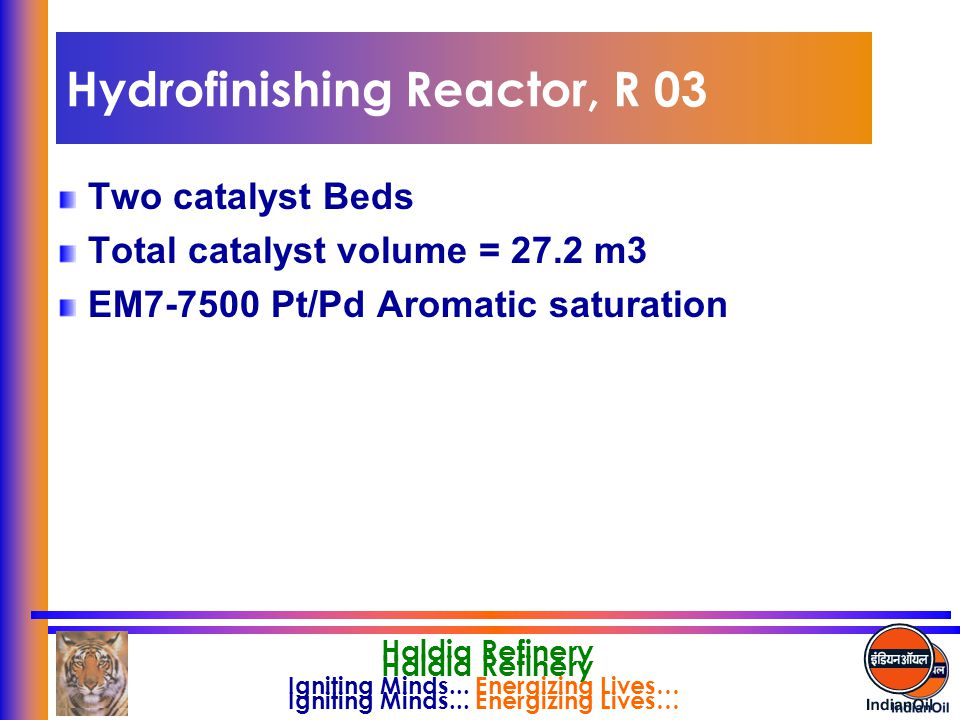 Igniting Minds... Energizing Lives… Haldia Refinery Hydrofinishing Reactor, R 03 Two catalyst Beds Total catalyst volume = 27.2 m3 EM7-7500 Pt/Pd Arom