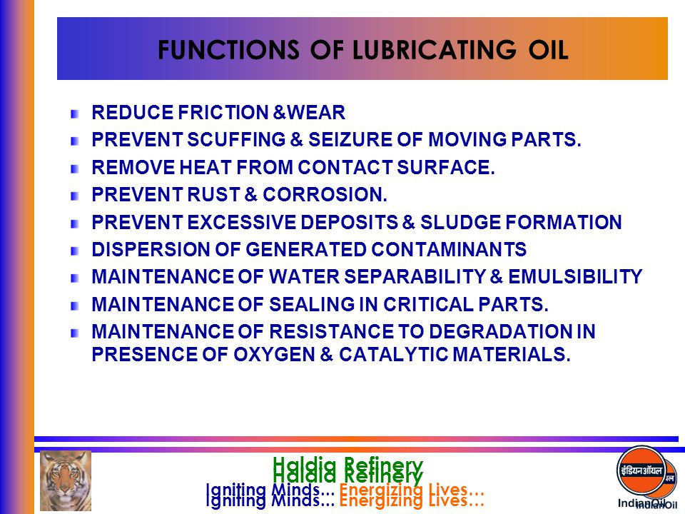 Igniting Minds... Energizing Lives… Haldia Refinery Igniting Minds... Energizing Lives… Haldia Refinery FUNCTIONS OF LUBRICATING OIL REDUCE FRICTION &