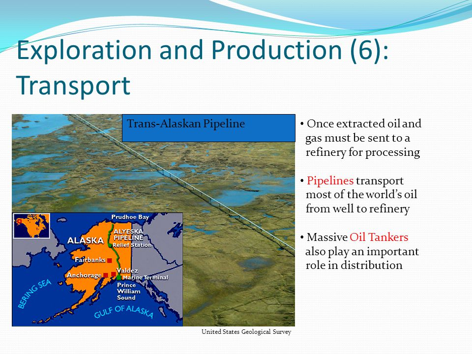 Exploration and Production (6): Transport United States Geological Survey Once extracted oil and gas must be sent to a refinery for processing Pipelines transport most of the world's oil from well to refinery Massive Oil Tankers also play an important role in distribution Trans-Alaskan Pipeline