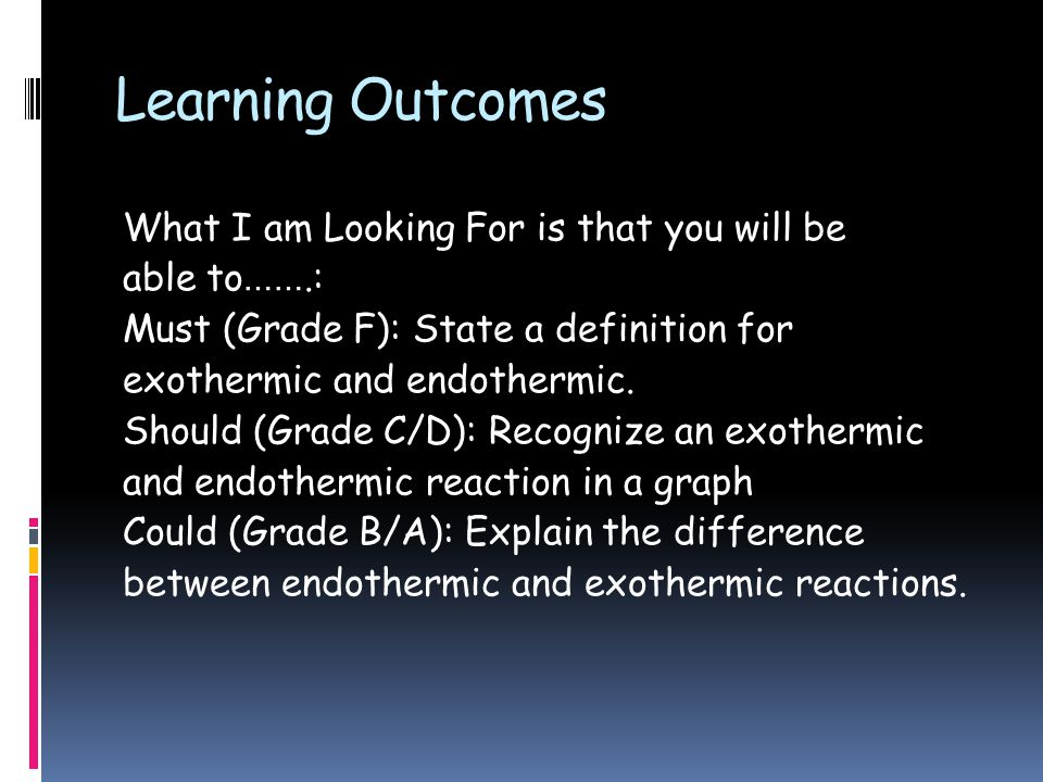 Learning Outcomes What I am Looking For is that you will be able to …….: Must (Grade F): State a definition for exothermic and endothermic.