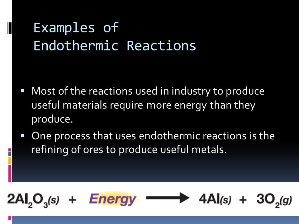 Examples of Endothermic Reactions  Most of the reactions used in industry to produce useful materials require more energy than they produce.