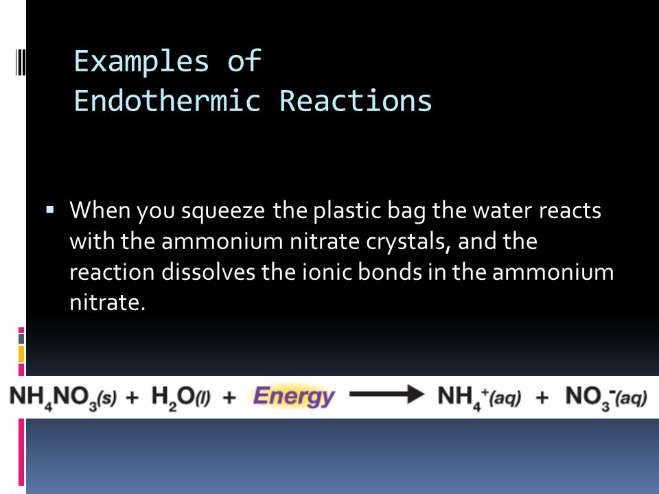 Examples of Endothermic Reactions  When you squeeze the plastic bag the water reacts with the ammonium nitrate crystals, and the reaction dissolves the ionic bonds in the ammonium nitrate.