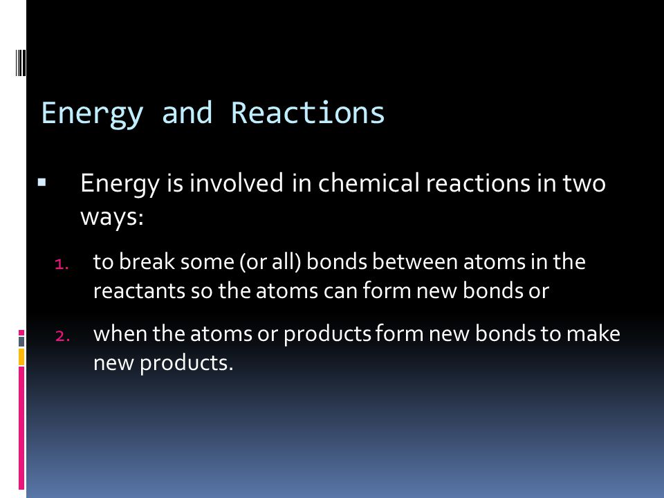 Energy and Reactions  Energy is involved in chemical reactions in two ways: 1. to break some (or all) bonds between atoms in the reactants so the ato