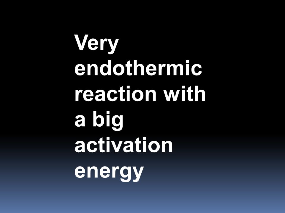 Very endothermic reaction with a big activation energy