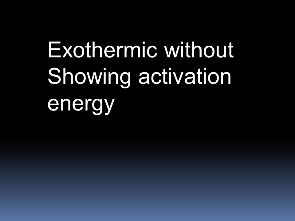 Exothermic without Showing activation energy