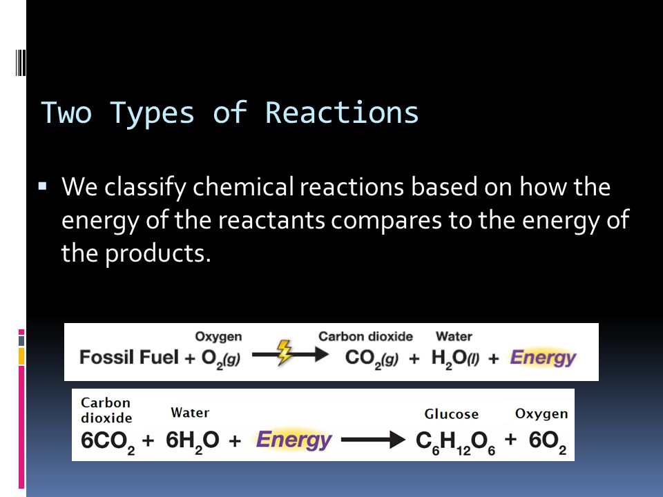 Two Types of Reactions  We classify chemical reactions based on how the energy of the reactants compares to the energy of the products.