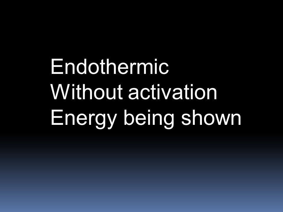 Endothermic Without activation Energy being shown