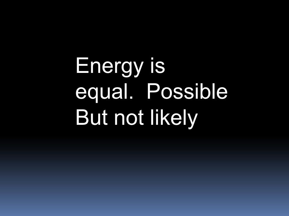 Energy is equal. Possible But not likely