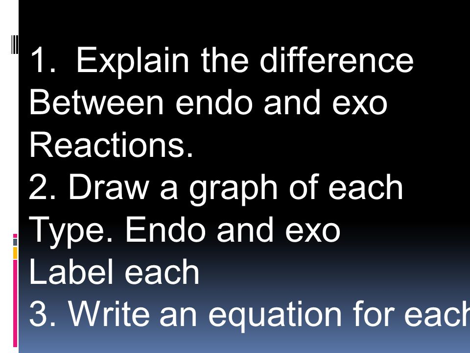 1.Explain the difference Between endo and exo Reactions. 2. Draw a graph of each Type. Endo and exo Label each 3. Write an equation for each