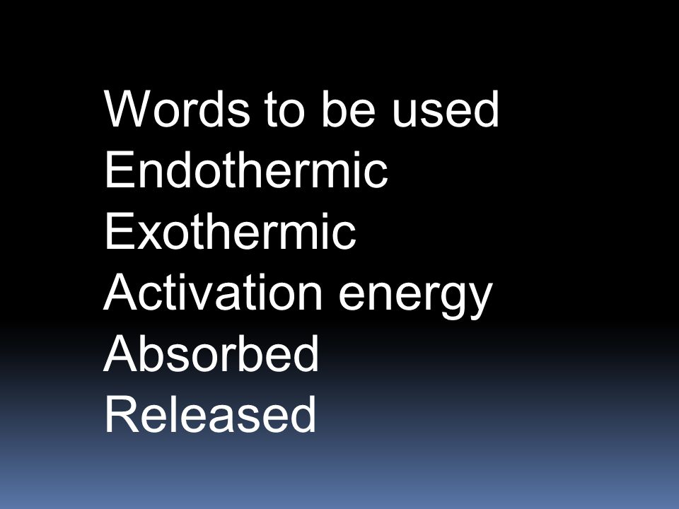 Words to be used Endothermic Exothermic Activation energy Absorbed Released