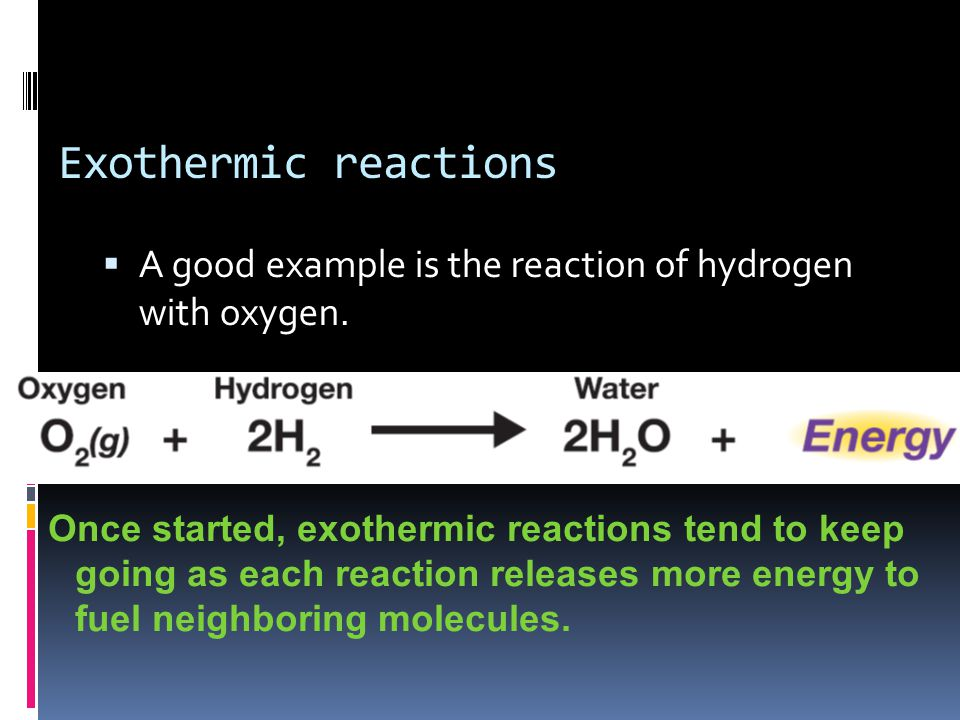 Exothermic reactions  A good example is the reaction of hydrogen with oxygen.