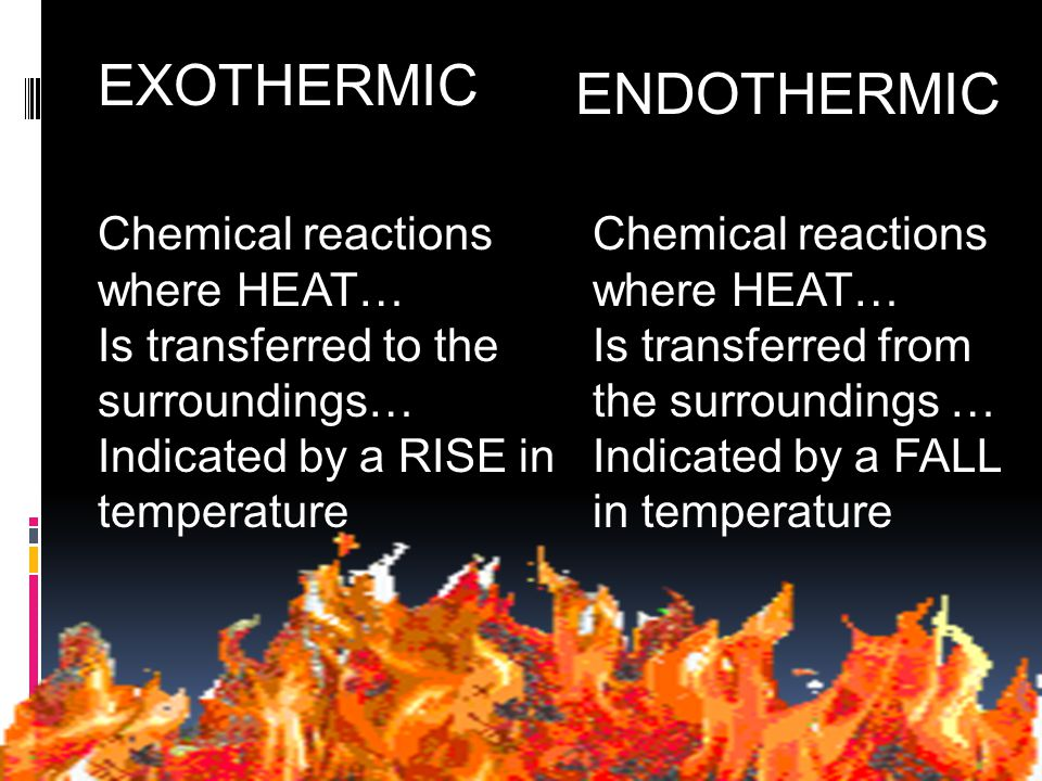 EXOTHERMIC ENDOTHERMIC Chemical reactions where HEAT… Is transferred to the surroundings… Indicated by a RISE in temperature Chemical reactions where