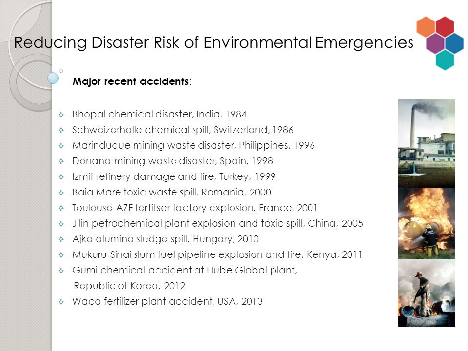  Bhopal chemical disaster, India, 1984  Schweizerhalle chemical spill, Switzerland, 1986  Marinduque mining waste disaster, Philippines, 1996  Donana mining waste disaster, Spain, 1998  Izmit refinery damage and fire, Turkey, 1999  Baia Mare toxic waste spill, Romania, 2000  Toulouse AZF fertiliser factory explosion, France, 2001  Jilin petrochemical plant explosion and toxic spill, China, 2005  Ajka alumina sludge spill, Hungary, 2010  Mukuru-Sinai slum fuel pipeline explosion and fire, Kenya, 2011  Gumi chemical accident at Hube Global plant, Republic of Korea, 2012  Waco fertilizer plant accident, USA, 2013 Reducing Disaster Risk of Environmental Emergencies Major recent accidents :