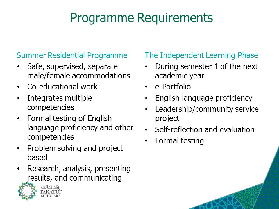 Programme Requirements Summer Residential Programme Safe, supervised, separate male/female accommodations Co-educational work Integrates multiple competencies Formal testing of English language proficiency and other competencies Problem solving and project based Research, analysis, presenting results, and communicating The Independent Learning Phase During semester 1 of the next academic year e-Portfolio English language proficiency Leadership/community service project Self-reflection and evaluation Formal testing