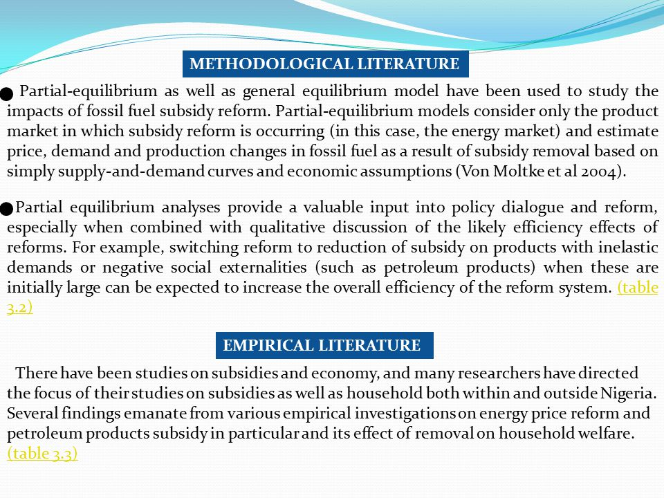 METHODOLOGICAL LITERATURE Partial-equilibrium as well as general equilibrium model have been used to study the impacts of fossil fuel subsidy reform.