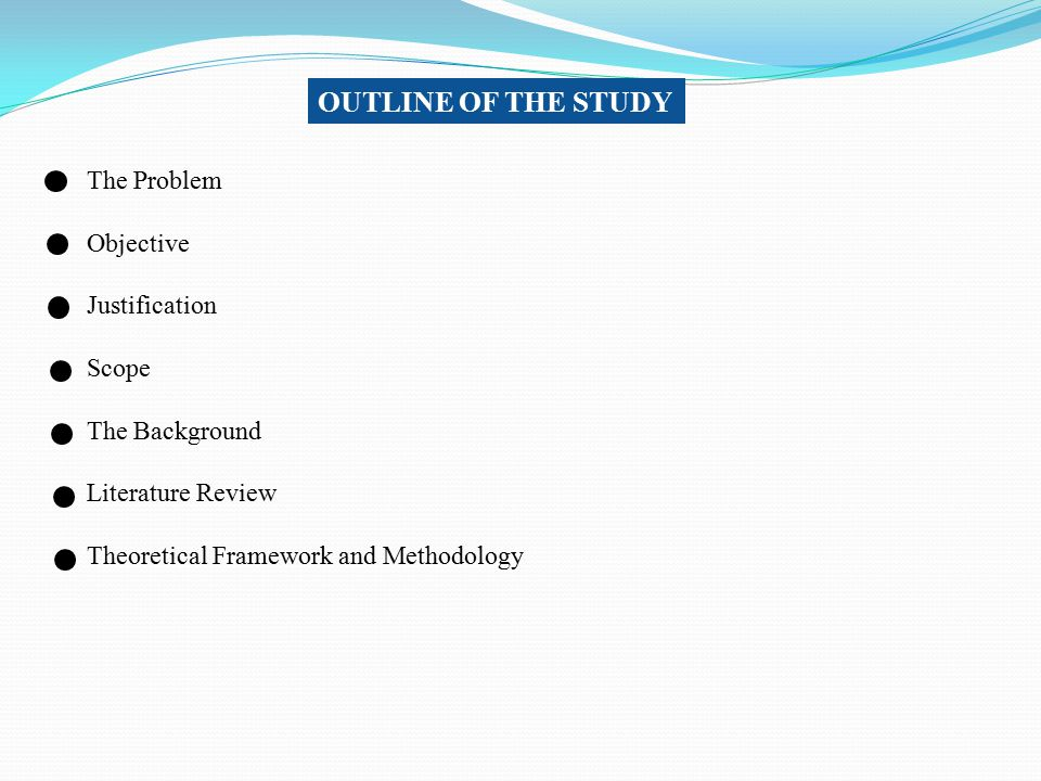 OUTLINE OF THE STUDY The Problem Objective Justification Scope The Background Literature Review Theoretical Framework and Methodology