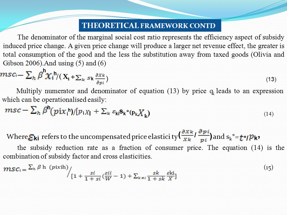 i h THEORETICAL FRAMEWORK CONTD The denominator of the marginal social cost ratio represents the efficiency aspect of subsidy induced price change. A