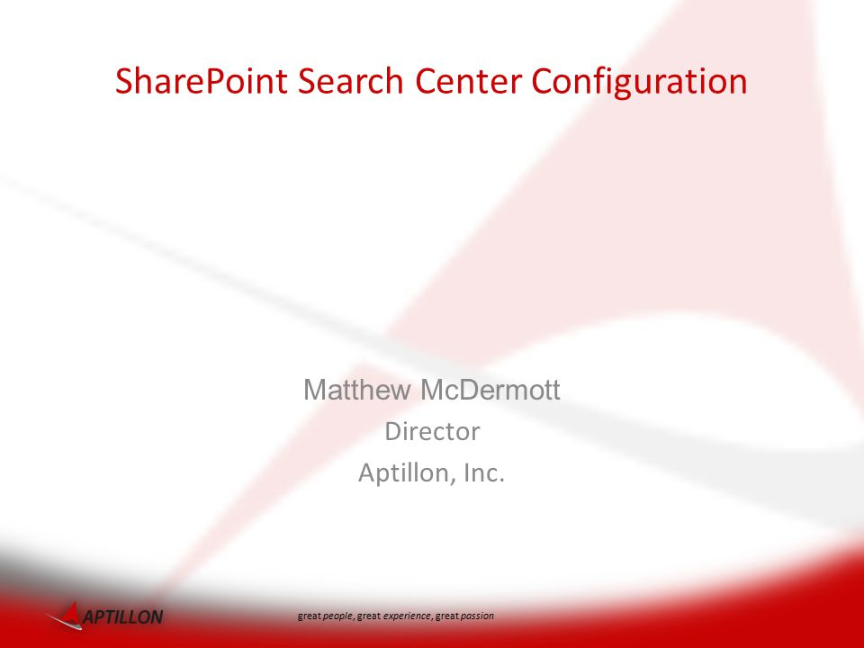 great people, great experience, great passion Matthew McDermott Director Aptillon, Inc. SharePoint Search Center Configuration