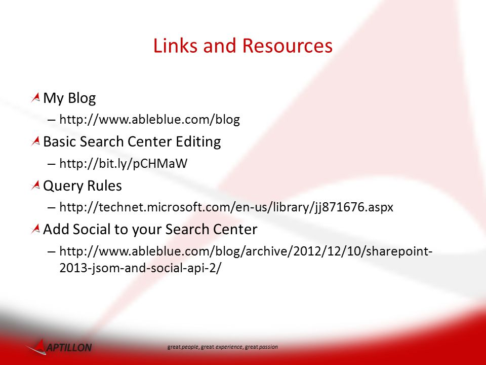 great people, great experience, great passion Links and Resources My Blog – http://www.ableblue.com/blog Basic Search Center Editing – http://bit.ly/pCHMaW Query Rules – http://technet.microsoft.com/en-us/library/jj871676.aspx Add Social to your Search Center – http://www.ableblue.com/blog/archive/2012/12/10/sharepoint- 2013-jsom-and-social-api-2/