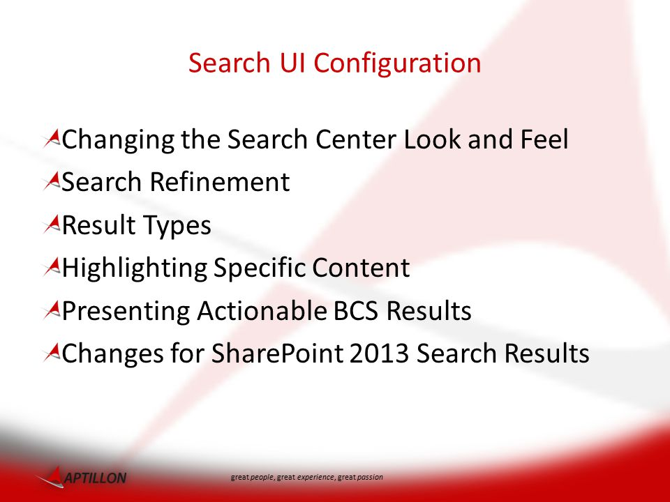 great people, great experience, great passion Search UI Configuration Changing the Search Center Look and Feel Search Refinement Result Types Highlighting Specific Content Presenting Actionable BCS Results Changes for SharePoint 2013 Search Results