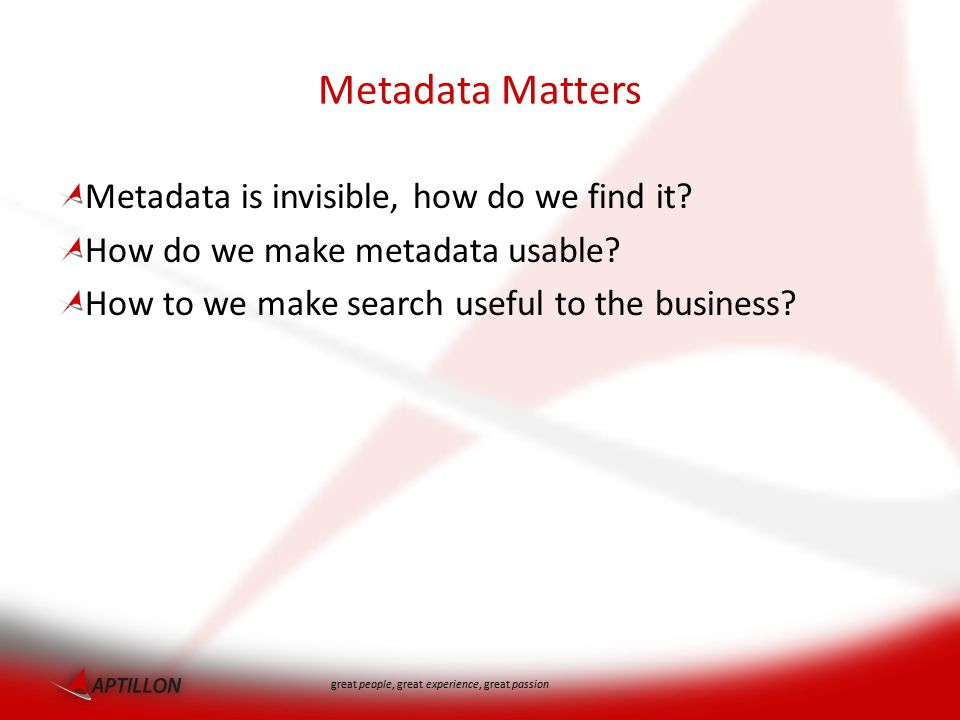 great people, great experience, great passion Metadata Matters Metadata is invisible, how do we find it.