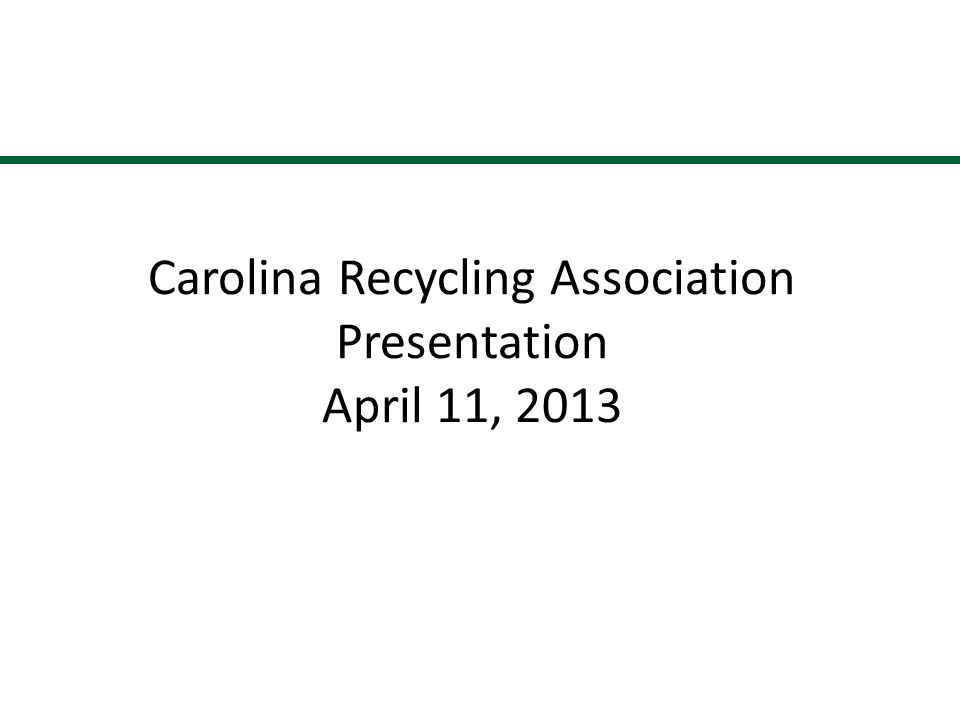 Carolina Recycling Association Presentation April 11, 2013 1