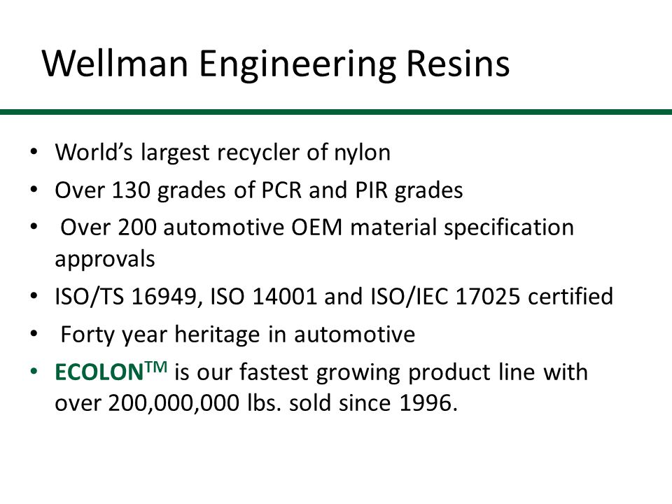 Wellman Engineering Resins World's largest recycler of nylon Over 130 grades of PCR and PIR grades Over 200 automotive OEM material specification approvals ISO/TS 16949, ISO 14001 and ISO/IEC 17025 certified Forty year heritage in automotive ECOLON TM is our fastest growing product line with over 200,000,000 lbs.