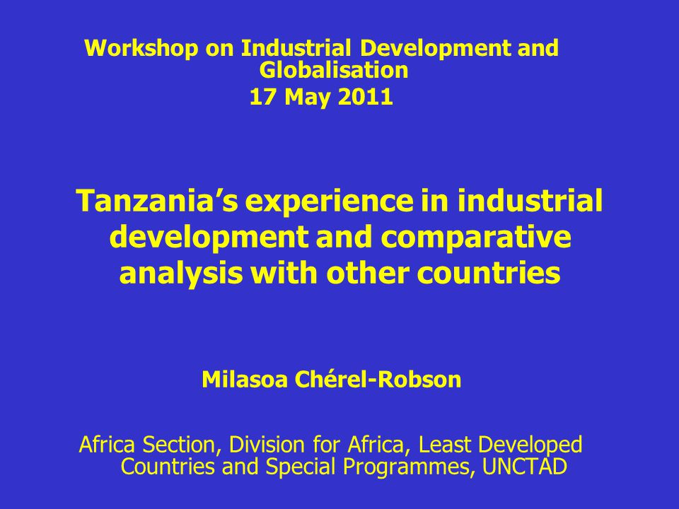 Tanzania's experience in industrial development and comparative analysis with other countries Milasoa Chérel-Robson Africa Section, Division for Africa, Least Developed Countries and Special Programmes, UNCTAD Workshop on Industrial Development and Globalisation 17 May 2011
