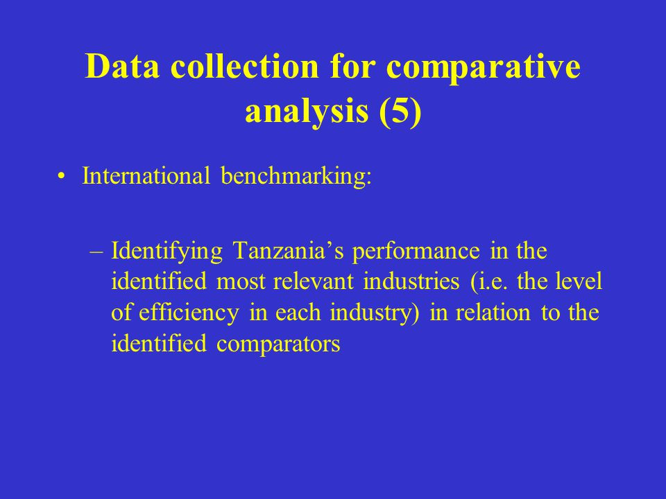 Data collection for comparative analysis (5) International benchmarking: –Identifying Tanzania's performance in the identified most relevant industrie