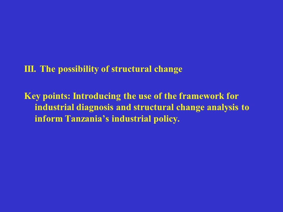 III. The possibility of structural change Key points: Introducing the use of the framework for industrial diagnosis and structural change analysis to