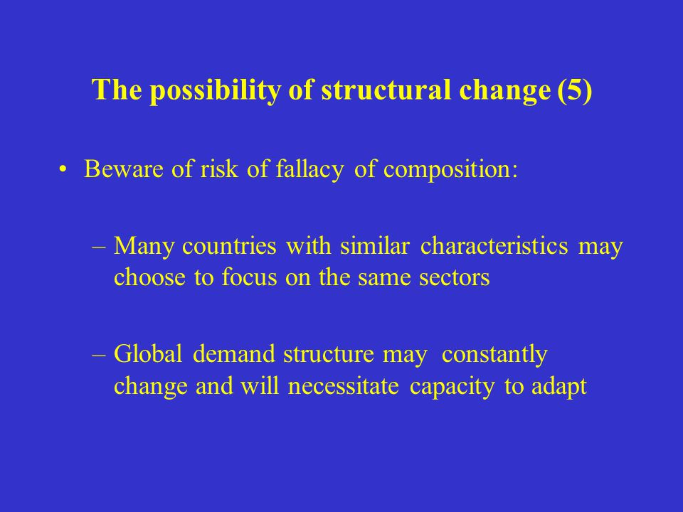 The possibility of structural change (5) Beware of risk of fallacy of composition: –Many countries with similar characteristics may choose to focus on