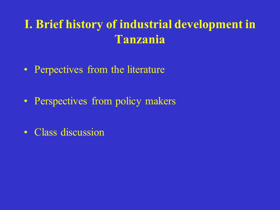 I. Brief history of industrial development in Tanzania Perpectives from the literature Perspectives from policy makers Class discussion