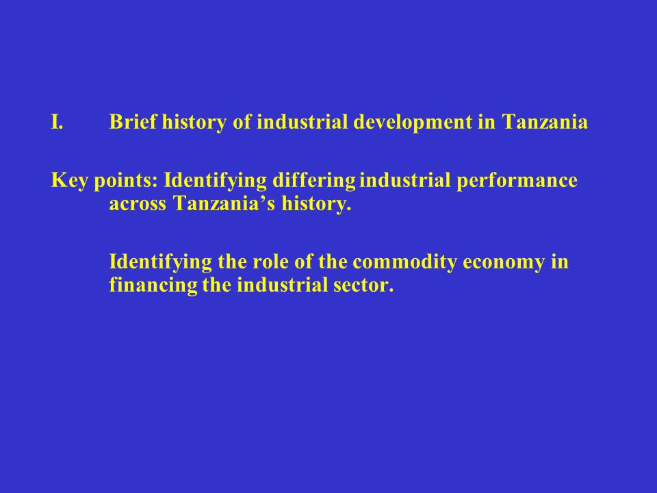 I.Brief history of industrial development in Tanzania Key points: Identifying differing industrial performance across Tanzania's history. Identifying