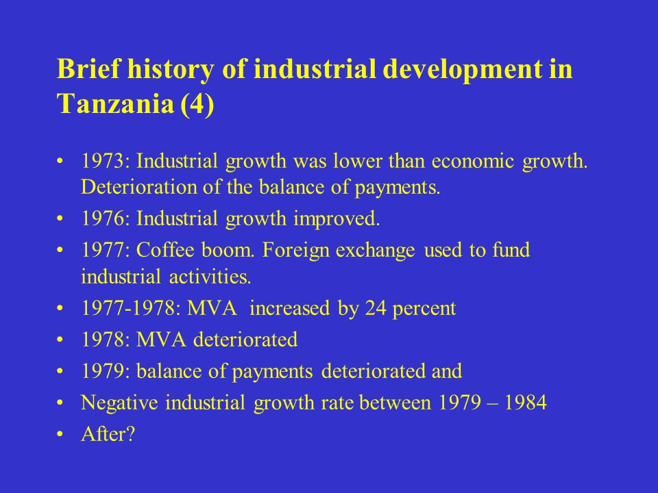 Brief history of industrial development in Tanzania (4) 1973: Industrial growth was lower than economic growth. Deterioration of the balance of paymen