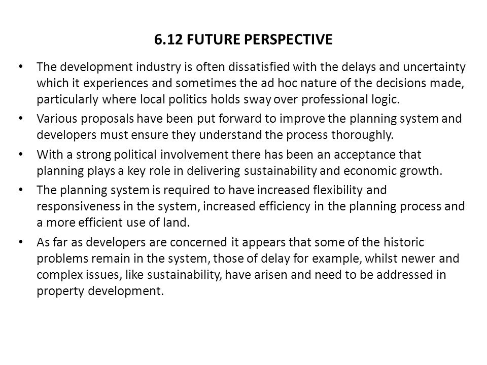 6.12 FUTURE PERSPECTIVE The development industry is often dissatisfied with the delays and uncertainty which it experiences and sometimes the ad hoc nature of the decisions made, particularly where local politics holds sway over professional logic.