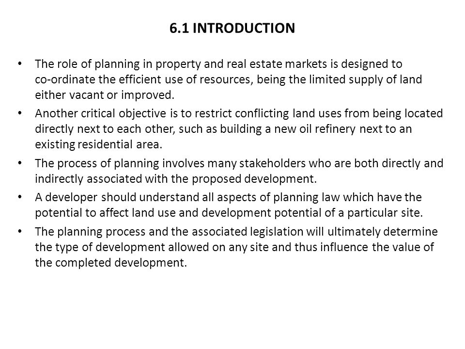 6.1 INTRODUCTION The role of planning in property and real estate markets is designed to co-ordinate the efficient use of resources, being the limited supply of land either vacant or improved.