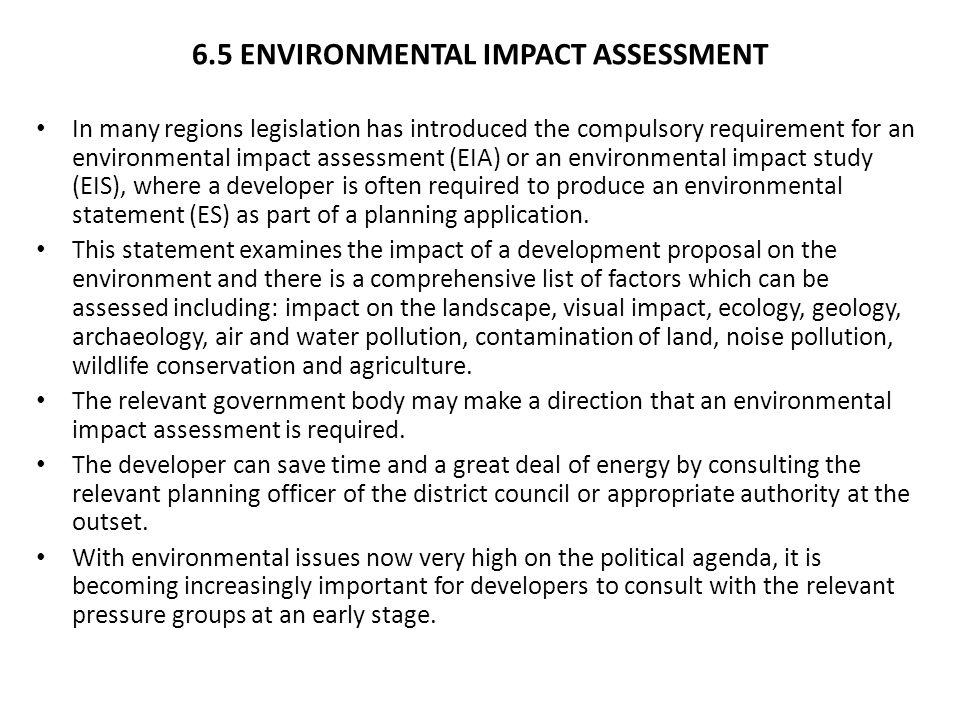 6.5 ENVIRONMENTAL IMPACT ASSESSMENT In many regions legislation has introduced the compulsory requirement for an environmental impact assessment (EIA) or an environmental impact study (EIS), where a developer is often required to produce an environmental statement (ES) as part of a planning application.