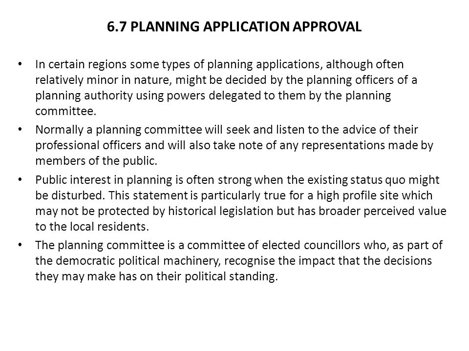 6.7 PLANNING APPLICATION APPROVAL In certain regions some types of planning applications, although often relatively minor in nature, might be decided by the planning officers of a planning authority using powers delegated to them by the planning committee.