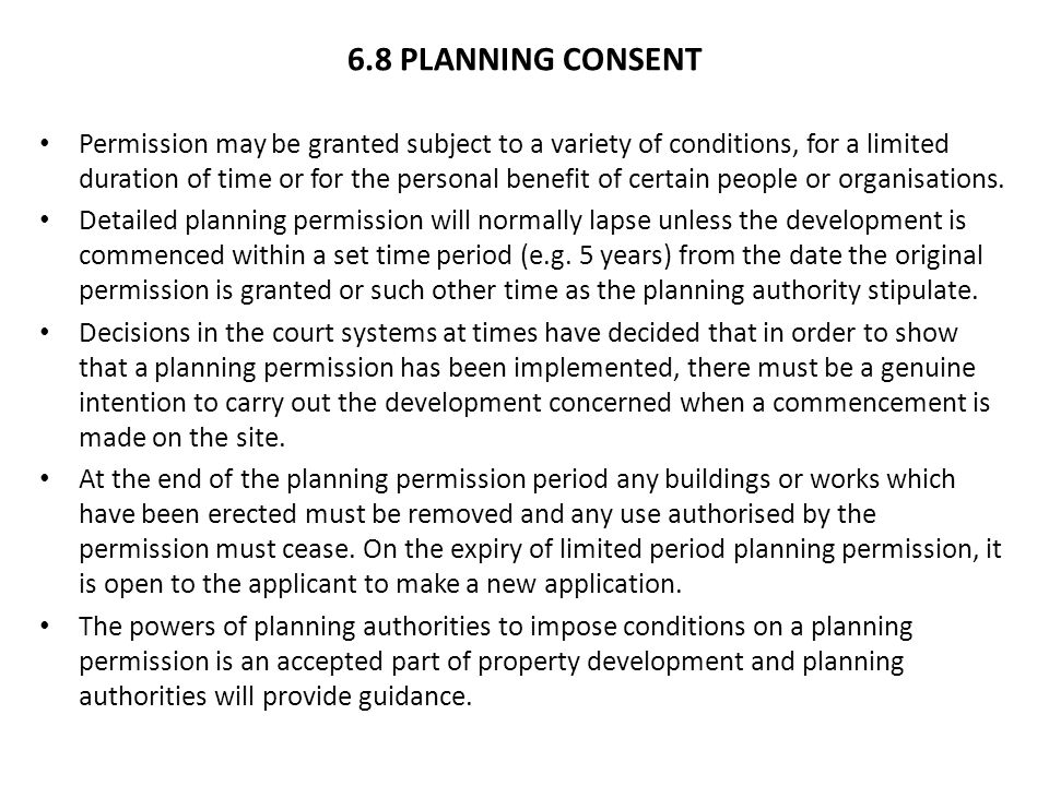 6.8 PLANNING CONSENT Permission may be granted subject to a variety of conditions, for a limited duration of time or for the personal benefit of certain people or organisations.