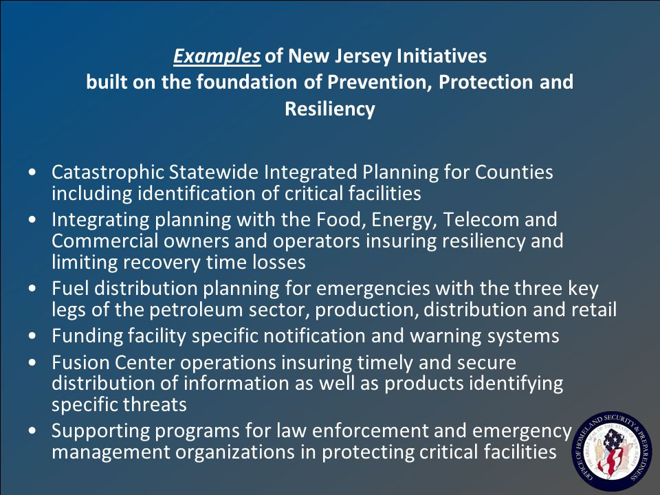 Examples of New Jersey Initiatives built on the foundation of Prevention, Protection and Resiliency Catastrophic Statewide Integrated Planning for Counties including identification of critical facilities Integrating planning with the Food, Energy, Telecom and Commercial owners and operators insuring resiliency and limiting recovery time losses Fuel distribution planning for emergencies with the three key legs of the petroleum sector, production, distribution and retail Funding facility specific notification and warning systems Fusion Center operations insuring timely and secure distribution of information as well as products identifying specific threats Supporting programs for law enforcement and emergency management organizations in protecting critical facilities