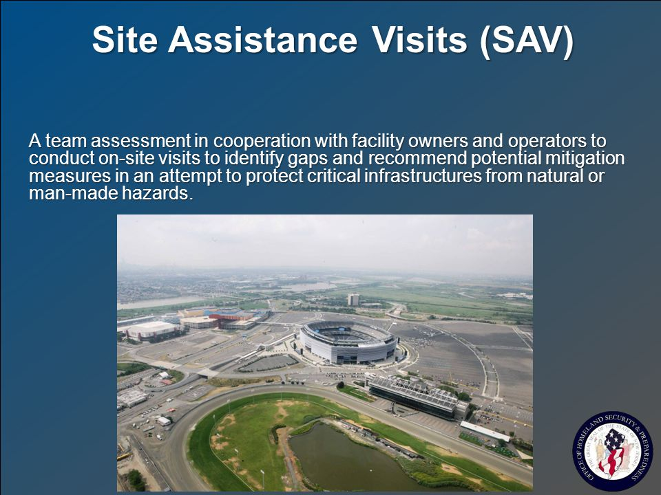 Site Assistance Visits (SAV) A team assessment in cooperation with facility owners and operators to conduct on-site visits to identify gaps and recommend potential mitigation measures in an attempt to protect critical infrastructures from natural or man-made hazards.